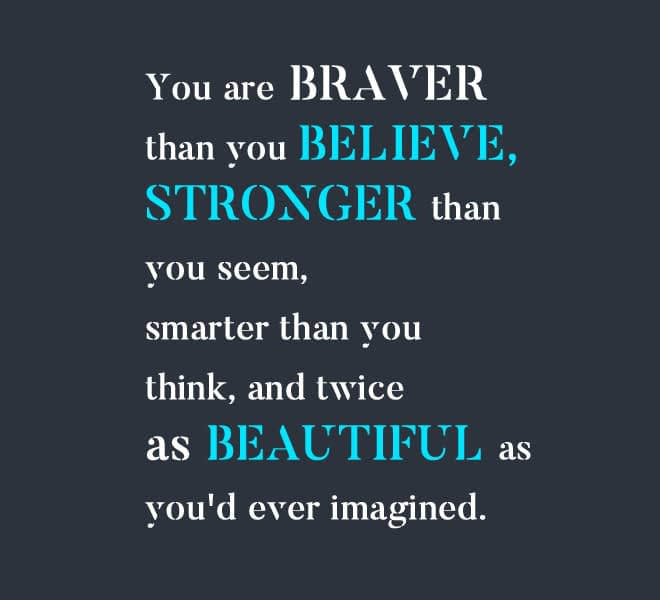 You are braver than you believe, stronger