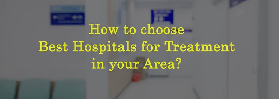 How to choose Best Hospitals for Treatment in your Area?
